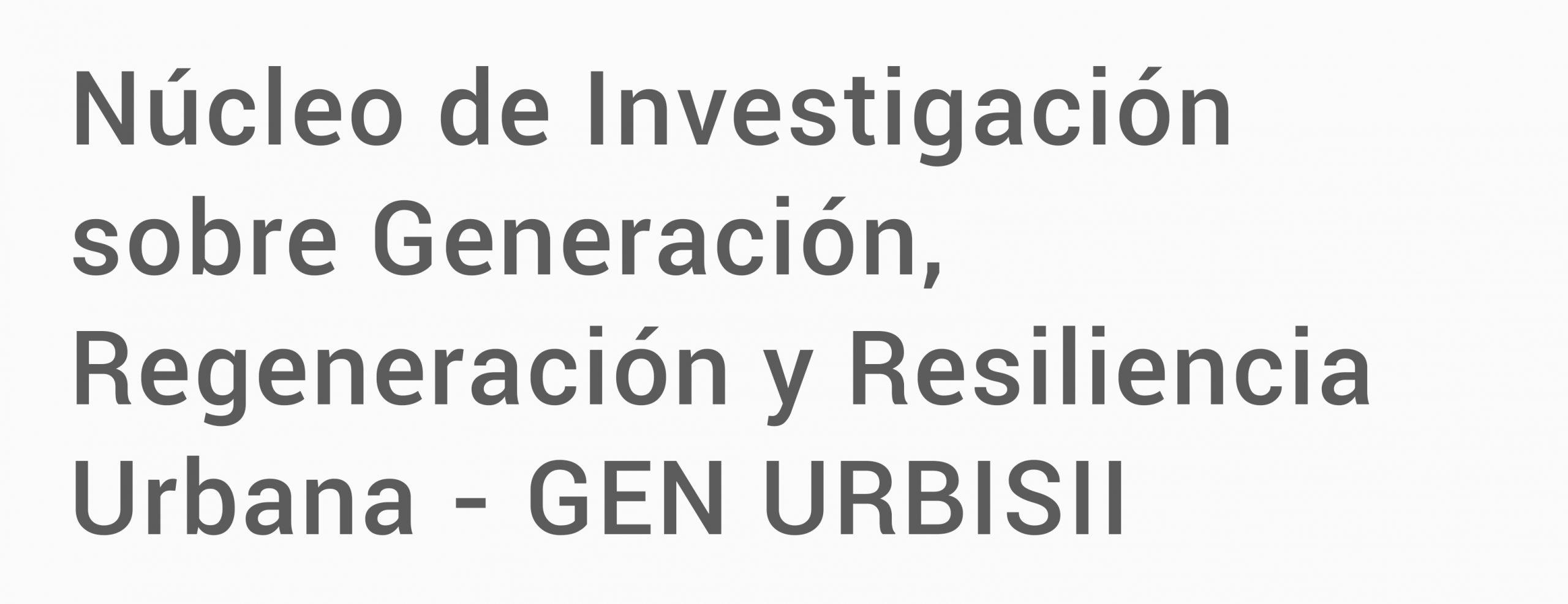 Núcleo de Investigación sobre generación, regeneración y resiliencia urbana - GEN URBISII