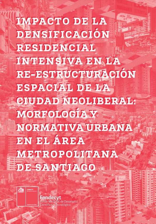 Impacto de la densificación residencial intensiva en la re-estructuración espacial de la ciudad neoliberal: morfología y normativa urbana en el área metropolitana de Santiago